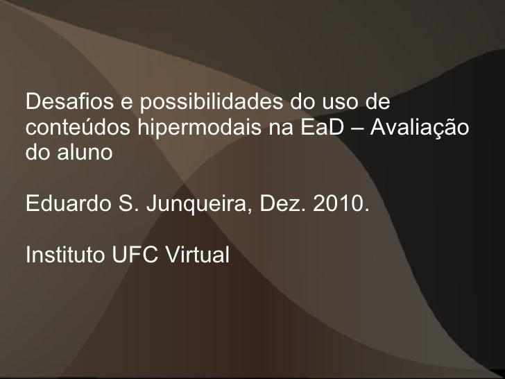 Desafios e possibilidades do uso deconteúdos hipermodais na EaD – Avaliaçãodo alunoEduardo S. Junqueira, Dez. 2010.Institu...