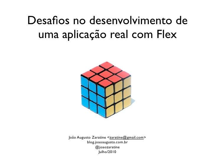 Desafios no desenvolvimento de  uma aplicação real com Flex            João Augusto Zaratine <zaratine@gmail.com>          ...