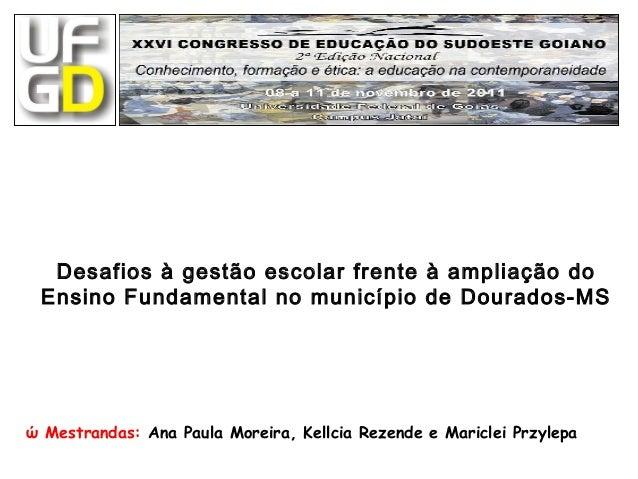 Desafios à gestão escolar frente à ampliação do Ensino Fundamental no município de Dourados-MS ώ  Mestrandas:  Ana Paula M...