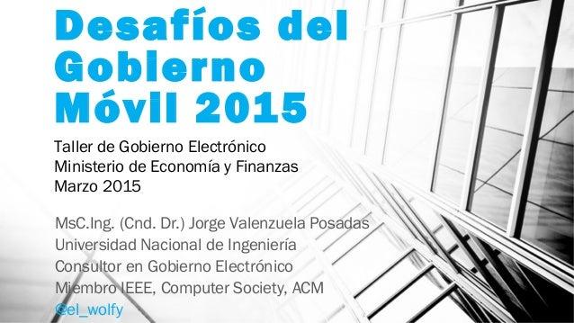 Desafíos del Gobierno Móvil 2015 MsC.Ing. (Cnd. Dr.) Jorge Valenzuela Posadas Universidad Nacional de Ingeniería Consultor...