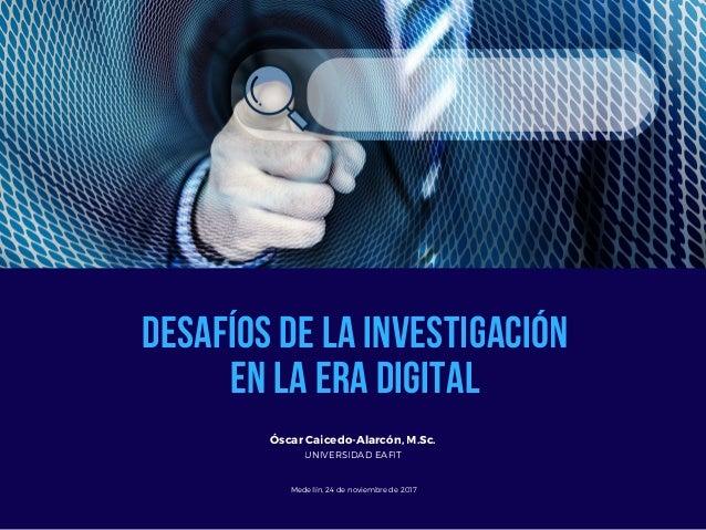 DESAFÍOS DE LA INVESTIGACIÓN EN LA ERA DIGITAL Óscar Caicedo-Alarcón, M.Sc. UNIVERSIDAD EAFIT Medellín, 24 de noviembre de...