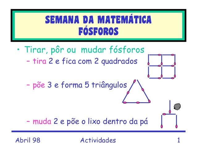 Abril 98 Actividades 1 • Tirar, pôr ou mudar fósforos – tira 2 e fica com 2 quadrados – põe 3 e forma 5 triângulos – muda ...