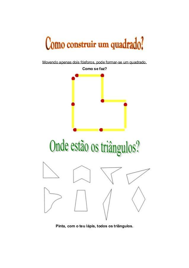 Movendo apenas dois fósforos, pode formar-se um quadrado. Como se faz? Pinta, com o teu lápis, todos os triângulos.