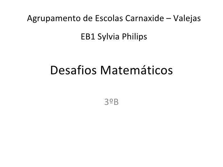 Desafios Matemáticos 3ºB Agrupamento de Escolas Carnaxide – Valejas EB1 Sylvia Philips