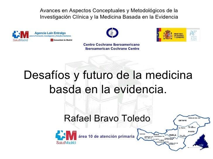 Desafíos y futuro de la medicina basda en la evidencia. Rafael Bravo Toledo área 10 de atención primaria Avances en Aspect...