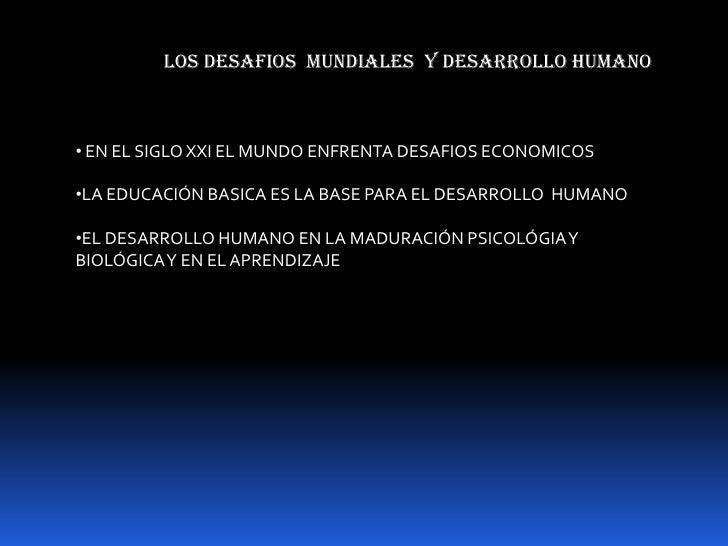 LOS DESAFIOS  MUNDIALES  Y DESARROLLO HUMANO<br /><ul><li> EN EL SIGLO XXI EL MUNDO ENFRENTA DESAFIO...