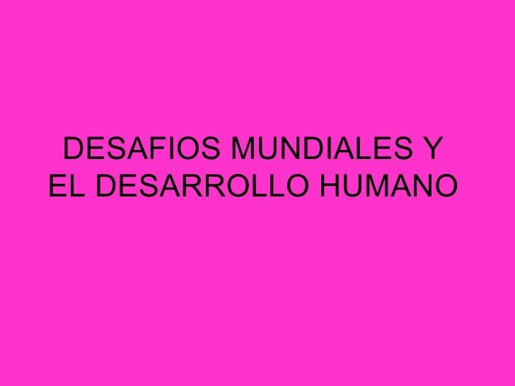 DESAFIOS MUNDIALES Y EL DESARROLLO HUMANO