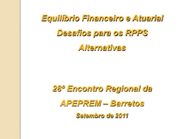 Equilíbrio Financeiro e Atuarial<br />Desafios para os RPPS<br />Alternativas<br />28º Encontro Regional da <br />APEPREM ...