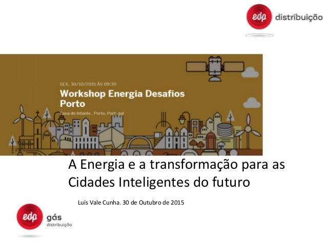 A Energia e a transformação para as Cidades Inteligentes do futuro Luís Vale Cunha. 30 de Outubro de 2015