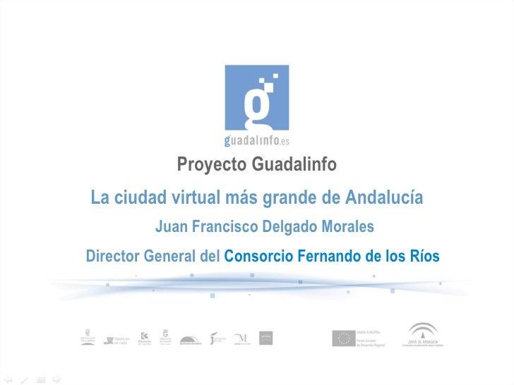 Proyecto Guadalinfo La ciudad virtual más grande de Andalucía Juan Francisco Delgado Morales Director General del   Consor...