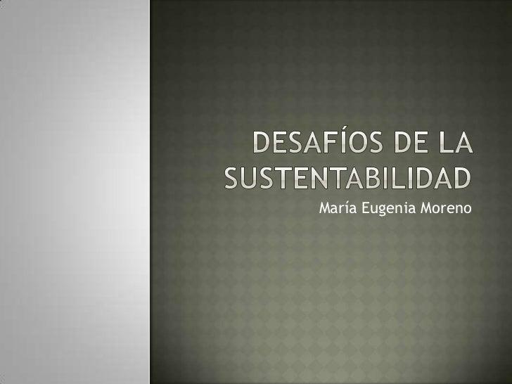 Desafíos de la Sustentabilidad<br />María Eugenia Moreno<br />