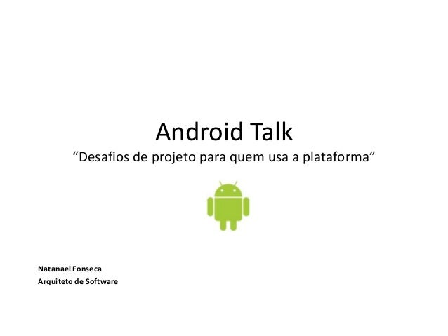 "Android Talk""Desafios de projeto para quem usa a plataforma""Natanael FonsecaArquiteto de Software"