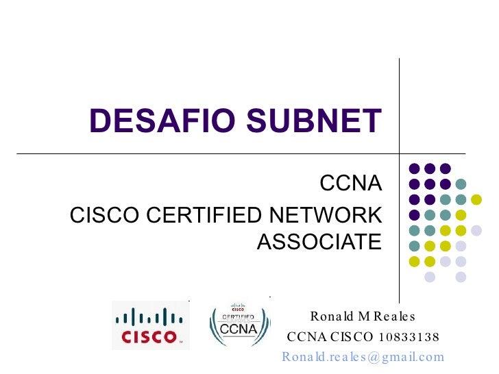 DESAFIO SUBNET CCNA CISCO CERTIFIED NETWORK ASSOCIATE Ronald M Reales CCNA CISCO 10833138 [email_address]