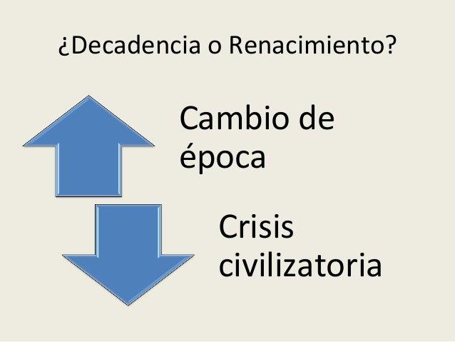 ¿Decadencia  o  Renacimiento?   Cambio  de   época   Crisis   civilizatoria