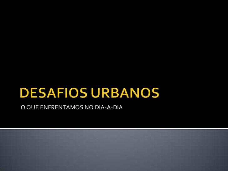 DESAFIOS URBANOS<br />O QUE ENFRENTAMOS NO DIA-A-DIA<br />