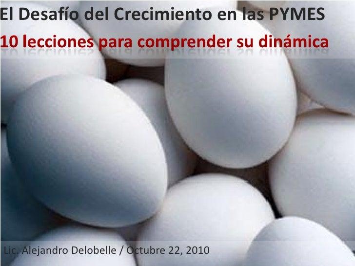 El Desafío del Crecimiento en las PYMESLic. Alejandro Delobelle / Octubre 22, 2010