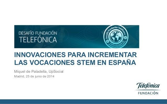 INNOVACIONES PARA INCREMENTAR LAS VOCACIONES STEM EN ESPAÑA Miquel de Paladella, UpSocial Madrid, 25 de junio de 2014