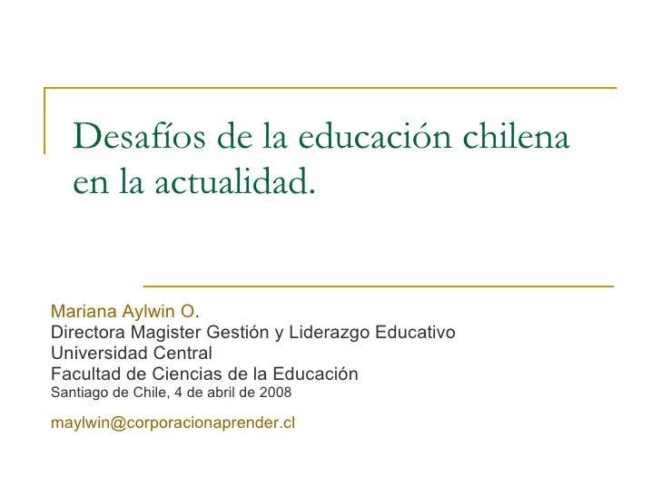 Desafíos de la educación chilena en la actualidad. Mariana Aylwin O . Directora Magister Gestión y Liderazgo Educativo Uni...