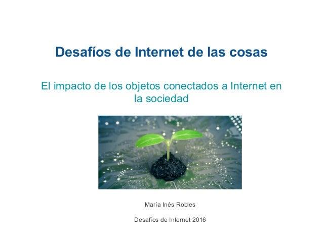 Desafíos de Internet de las cosas María Inés Robles Desafíos de Internet 2016 El impacto de los objetos conectados a Inter...