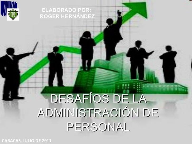 DESAFÍOS DE LA ADMINISTRACIÓN DE PERSONAL ELABORADO POR:  ROGER HERNÁNDEZ CARACAS, JULIO DE 2011