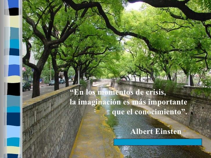 """""""En los momentos de crisis, la imaginación es más importante             que el conocimiento"""".                  Albert Ein..."""