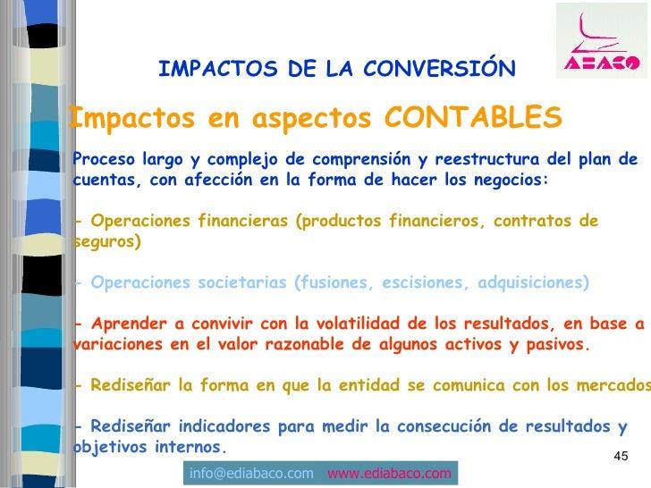 IMPACTOS DE LA CONVERSIÓN  Impactos en aspectos CONTABLES Proceso largo y complejo de comprensión y reestructura del plan ...