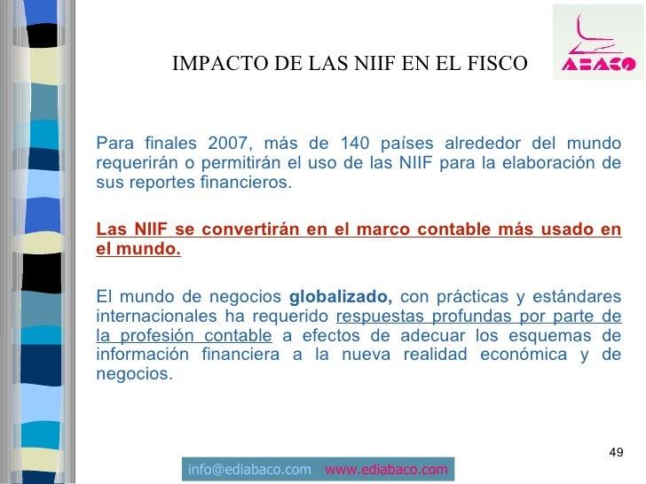 IMPACTO DE LAS NIIF EN EL FISCO   Para finales 2007, más de 140 países alrededor del mundo requerirán o permitirán el uso ...