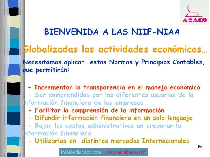 BIENVENIDA A LAS NIIF-NIAA  Globalizadas las actividades económicas… Necesitamos aplicar estas Normas y Principios Contabl...