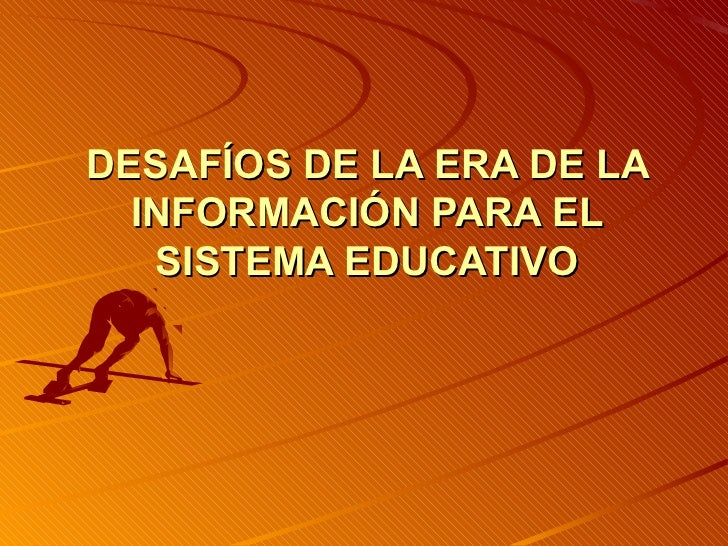DESAFÍOS DE LA ERA DE LA  INFORMACIÓN PARA EL   SISTEMA EDUCATIVO