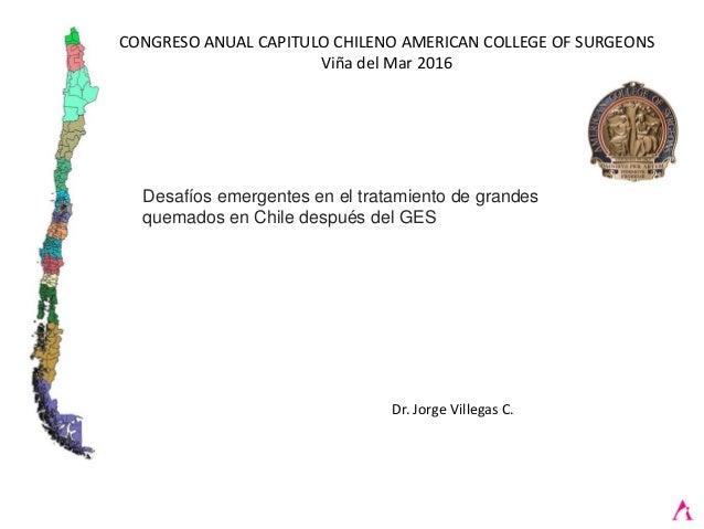 CONGRESO ANUAL CAPITULO CHILENO AMERICAN COLLEGE OF SURGEONS Viña del Mar 2016 Dr. Jorge Villegas C. Desafíos emergentes e...