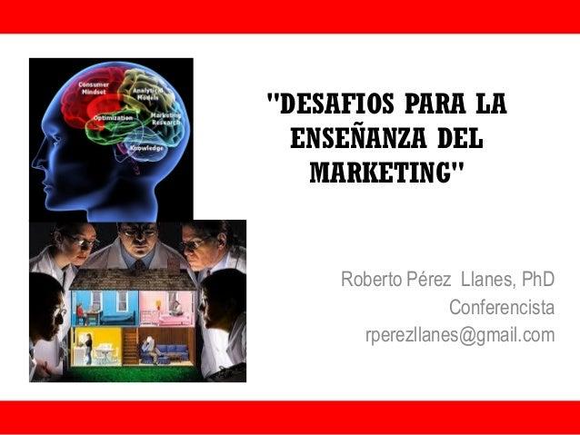 """""""DESAFIOS PARA LA ENSEÑANZA DEL MARKETING"""" Roberto Pérez Llanes, PhD Conferencista rperezllanes@gmail.com"""
