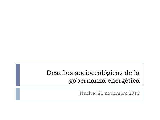 Desafíos socioecológicos de la gobernanza energética Huelva, 21 noviembre 2013