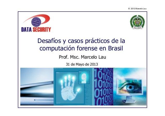 © 2013 Marcelo LauDesafíos y casos prácticos de lacomputación forense en BrasilProf. Msc. Marcelo Lau31 de Mayo de 2013