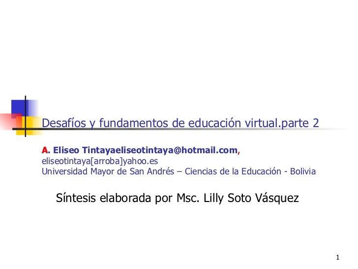 Desafíos y fundamentos de educación virtual.parte 2 A. Eliseo Tintaya [email_address] , eliseotintaya[arroba]yahoo.es Univ...