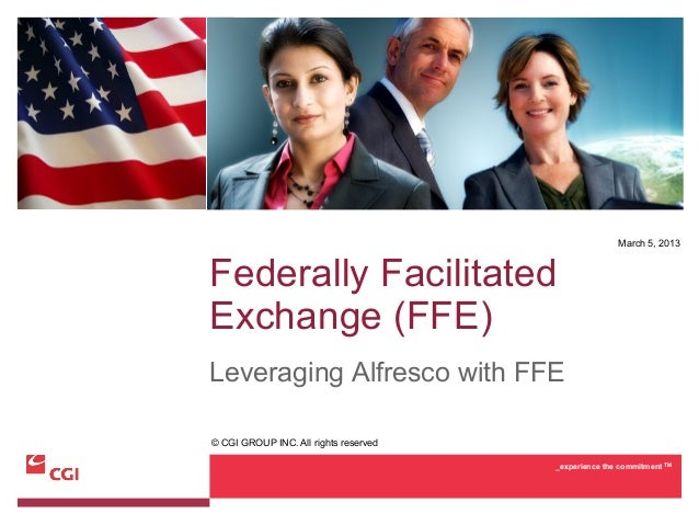March 5, 2013Federally FacilitatedExchange (FFE)Leveraging Alfresco with FFE© CGI GROUP INC. All rights reserved          ...