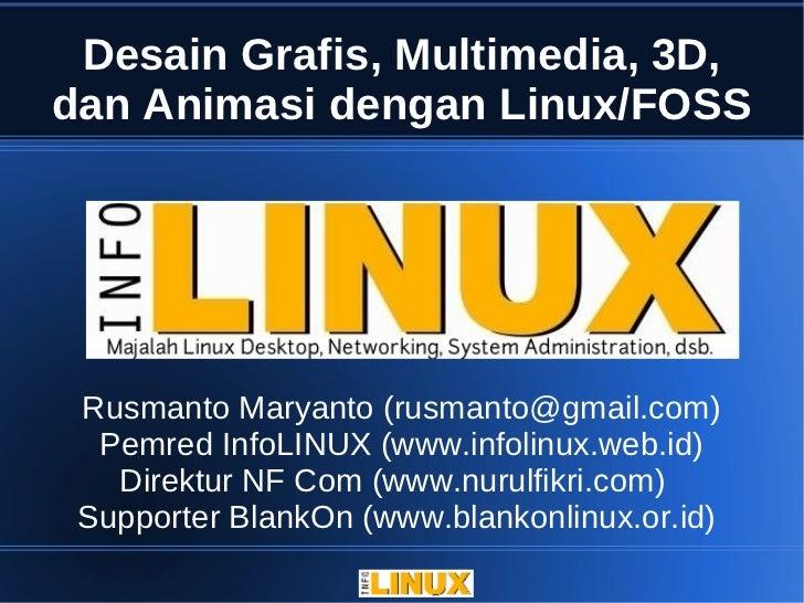 Desain Grafis, Multimedia, 3D,dan Animasi dengan Linux/FOSS Rusmanto Maryanto (rusmanto@gmail.com)  Pemred InfoLINUX (www....