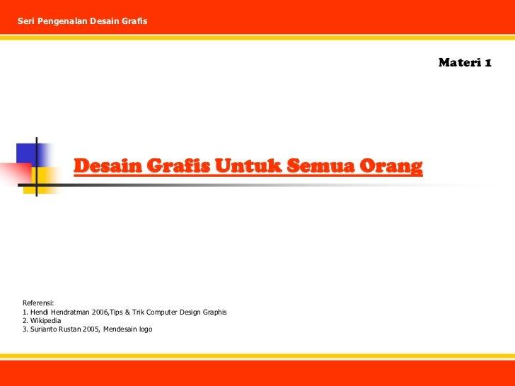 Seri Pengenalan Desain Grafis<br />Materi 1<br />Desain Grafis Untuk Semua Orang<br />Referensi:<br />1. Hendi Hendratman ...