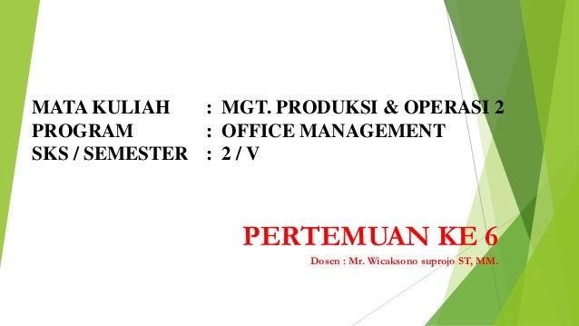 MATA KULIAH : MGT. PRODUKSI & OPERASI 2 PROGRAM : OFFICE MANAGEMENT SKS / SEMESTER : 2 / V  PERTEMUAN KE 6 Dosen : Mr. Wic...