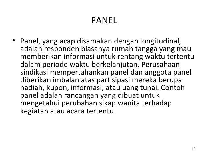 PANEL <ul><li>Panel, yang acap disamakan dengan longitudinal, adalah responden biasanya rumah tangga yang mau memberikan i...