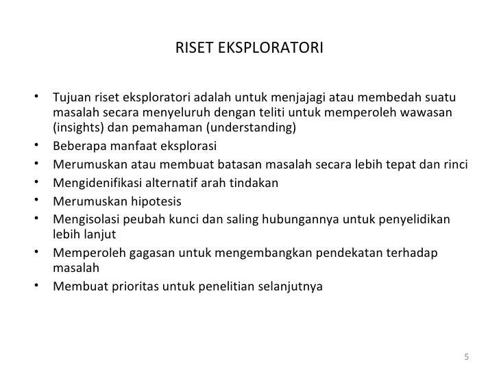 RISET EKSPLORATORI <ul><li>Tujuan riset eksploratori adalah untuk menjajagi atau membedah suatu masalah secara menyeluruh ...