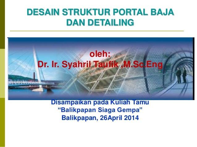 """DESAIN STRUKTUR PORTAL BAJA DAN DETAILING oleh: Dr. Ir. Syahril Taufik ,M.Sc.Eng Disampaikan pada Kuliah Tamu """"Balikpapan ..."""