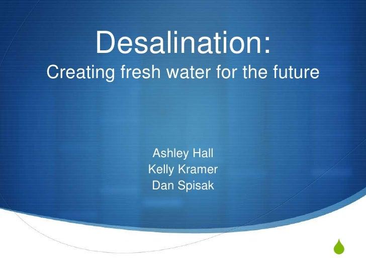 Desalination:Creating fresh water for the future              Ashley Hall             Kelly Kramer             Dan Spisak ...