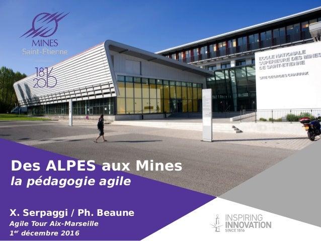 Des ALPES aux Mines la pédagogie agile X. Serpaggi / Ph. Beaune Agile Tour Aix-Marseille 1er décembre 2016