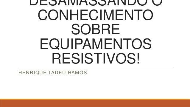 DESAMASSANDO O CONHECIMENTO SOBRE EQUIPAMENTOS RESISTIVOS! HENRIQUE TADEU RAMOS