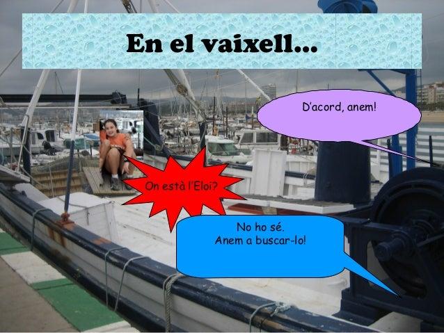 En el vaixell… D'acord, anem!  On està l'Eloi? No ho sé. Anem a buscar-lo!