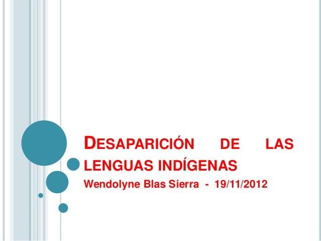 DESAPARICIÓN   DE                LASLENGUAS INDÍGENASWendolyne Blas Sierra - 19/11/2012