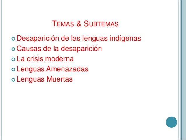 TEMAS & SUBTEMAS Desaparición de las lenguas indígenas Causas de la desaparición La crisis moderna Lenguas Amenazadas...