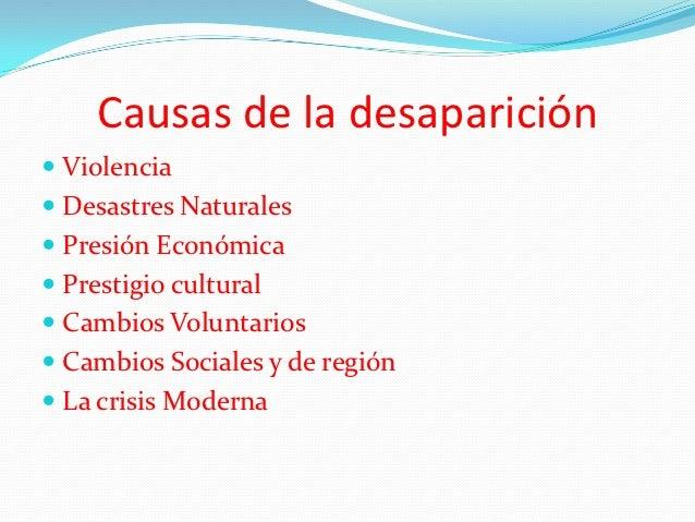 Causas de la desaparición Violencia Desastres Naturales Presión Económica Prestigio cultural Cambios Voluntarios Cam...