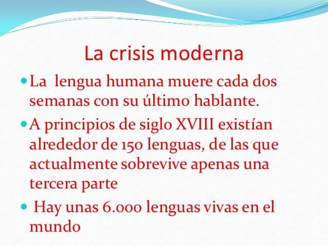 La crisis moderna La lengua humana muere cada dos  semanas con su último hablante. A principios de siglo XVIII existían ...