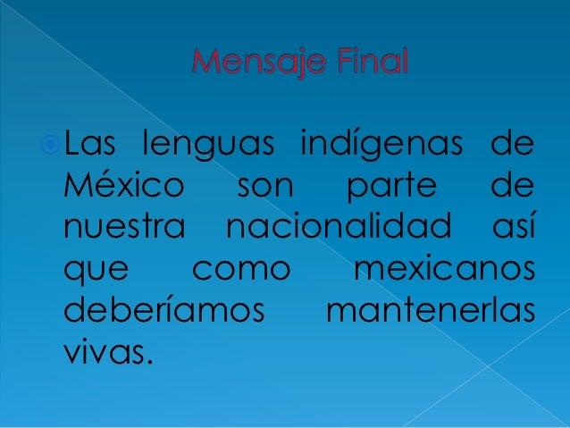 Las  lenguas indígenas de México son parte de nuestra nacionalidad así que     como    mexicanos deberíamos     mantenerl...